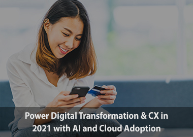 Power digital transformation and cx in 2021 with ai and cloud adoption