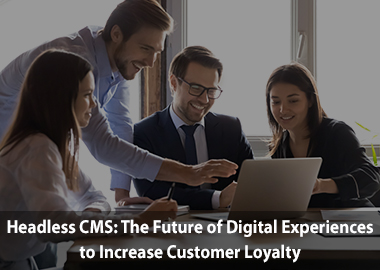 Headless cms the future of digital experiences to increase customer loyalty Insight